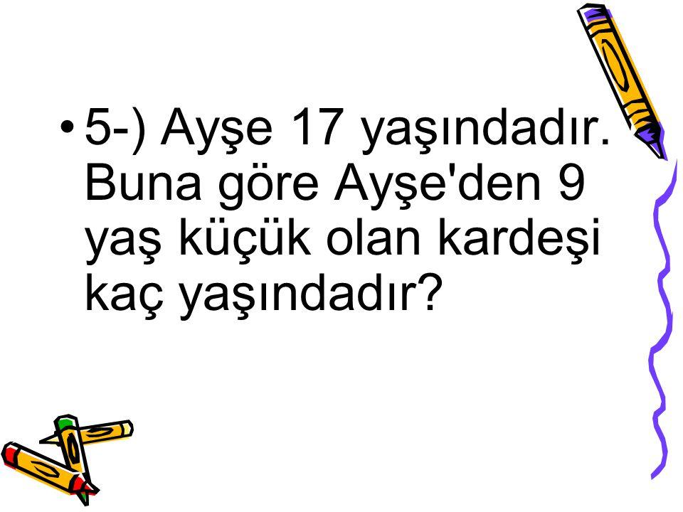 5-) Ayşe 17 yaşındadır. Buna göre Ayşe'den 9 yaş küçük olan kardeşi kaç yaşındadır?