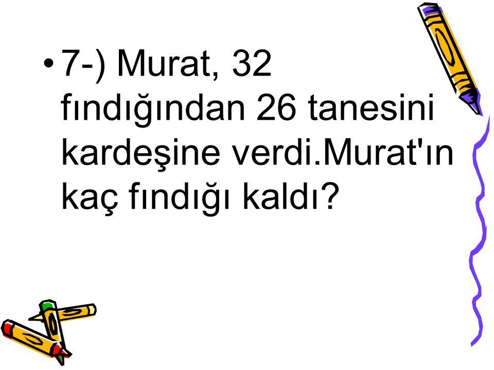7-) Murat, 32 fındığından 26 tanesini kardeşine verdi.Murat'ın kaç fındığı kaldı?