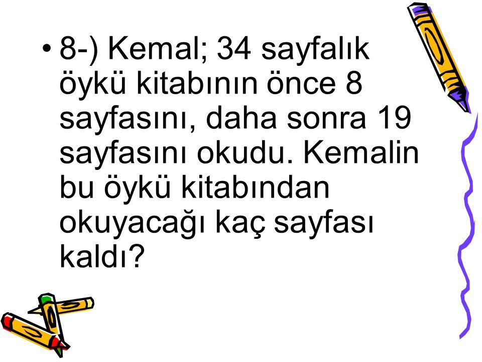 8-) Kemal; 34 sayfalık öykü kitabının önce 8 sayfasını, daha sonra 19 sayfasını okudu. Kemalin bu öykü kitabından okuyacağı kaç sayfası kaldı?
