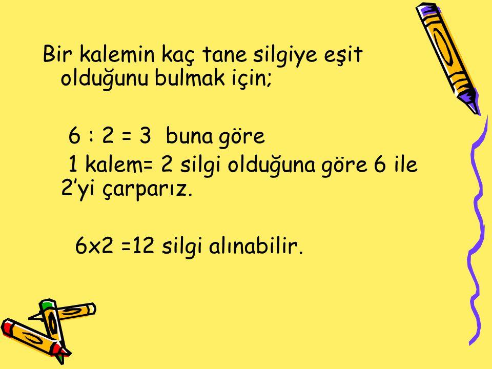 Bir kalemin kaç tane silgiye eşit olduğunu bulmak için; 6 : 2 = 3 buna göre 1 kalem= 2 silgi olduğuna göre 6 ile 2'yi çarparız. 6x2 =12 silgi alınabil