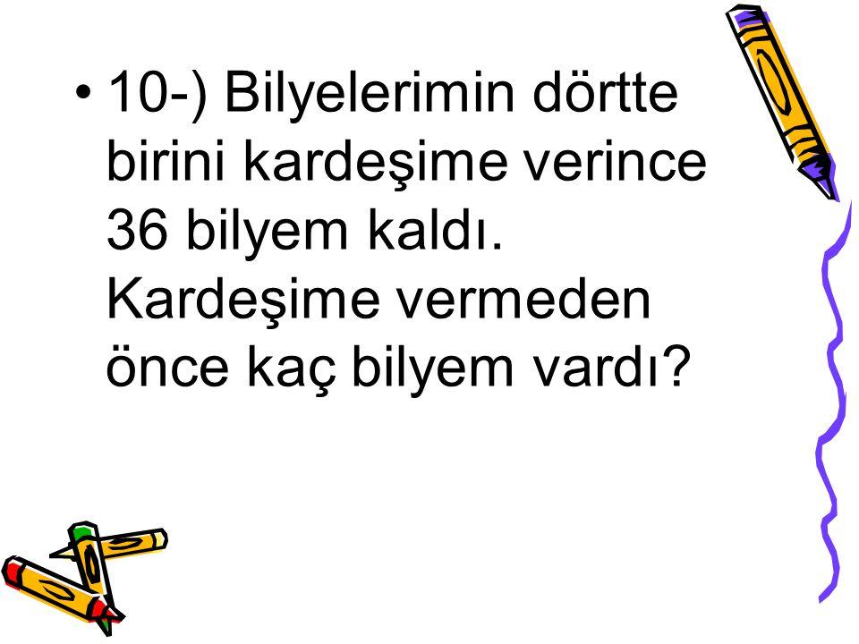10-) Bilyelerimin dörtte birini kardeşime verince 36 bilyem kaldı. Kardeşime vermeden önce kaç bilyem vardı?