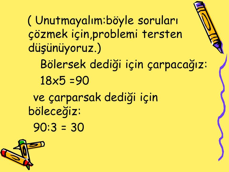 ( Unutmayalım:böyle soruları çözmek için,problemi tersten düşünüyoruz.) Bölersek dediği için çarpacağız: 18x5 =90 ve çarparsak dediği için böleceğiz: