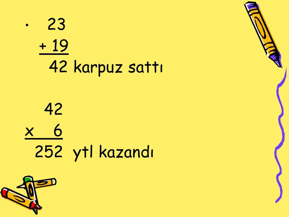 23 + 19 42 karpuz sattı 42 x 6 252 ytl kazandı