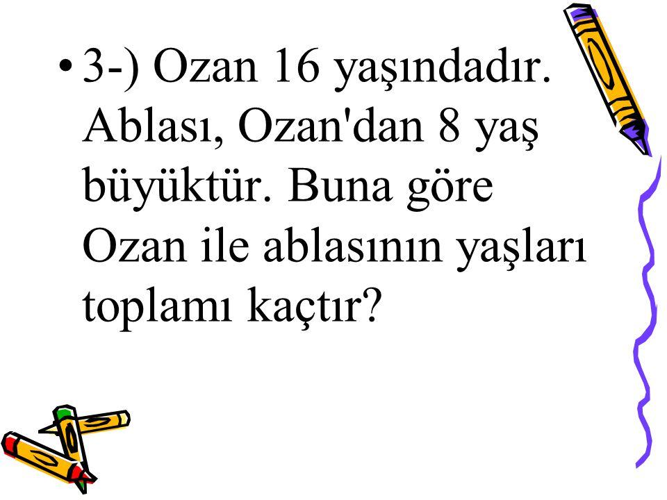 3-) Ozan 16 yaşındadır. Ablası, Ozan'dan 8 yaş büyüktür. Buna göre Ozan ile ablasının yaşları toplamı kaçtır?