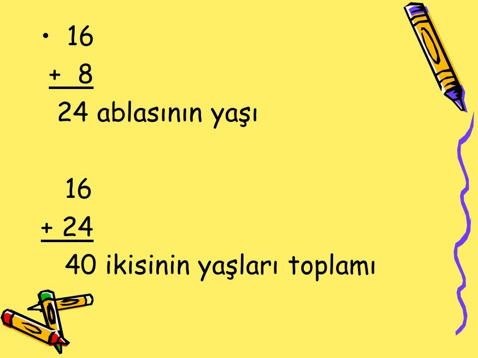16 + 8 24 ablasının yaşı 16 + 24 40 ikisinin yaşları toplamı