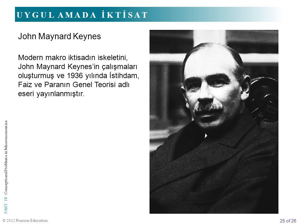 25 of 26 © 2012 Pearson Education PART IV Concepts and Problems in Macroeconomics Modern makro iktisadın iskeletini, John Maynard Keynes'in çalışmaları oluşturmuş ve 1936 yılında İstihdam, Faiz ve Paranın Genel Teorisi adlı eseri yayınlanmıştır.
