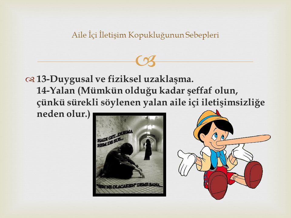   13-Duygusal ve fiziksel uzaklaşma. 14-Yalan (Mümkün olduğu kadar şeffaf olun, çünkü sürekli söylenen yalan aile içi iletişimsizliğe neden olur.) A