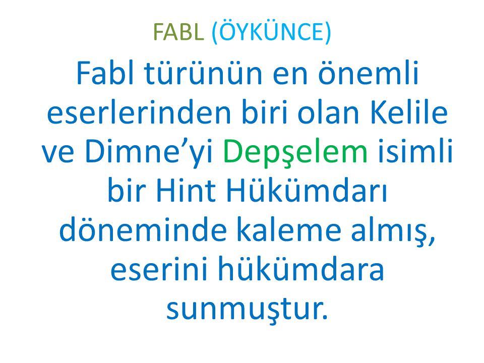 FABL (ÖYKÜNCE) Fabl türünün en önemli eserlerinden biri olan Kelile ve Dimne'yi Depşelem isimli bir Hint Hükümdarı döneminde kaleme almış, eserini hük