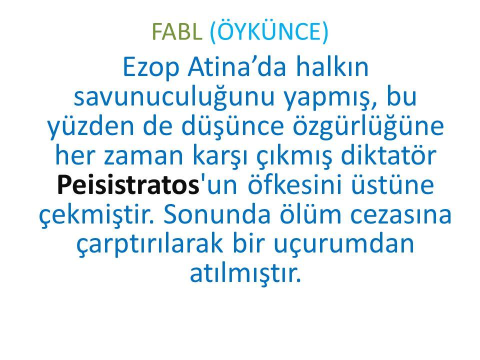 FABL (ÖYKÜNCE) Ezop Atina'da halkın savunuculuğunu yapmış, bu yüzden de düşünce özgürlüğüne her zaman karşı çıkmış diktatör Peisistratos un öfkesini üstüne çekmiştir.