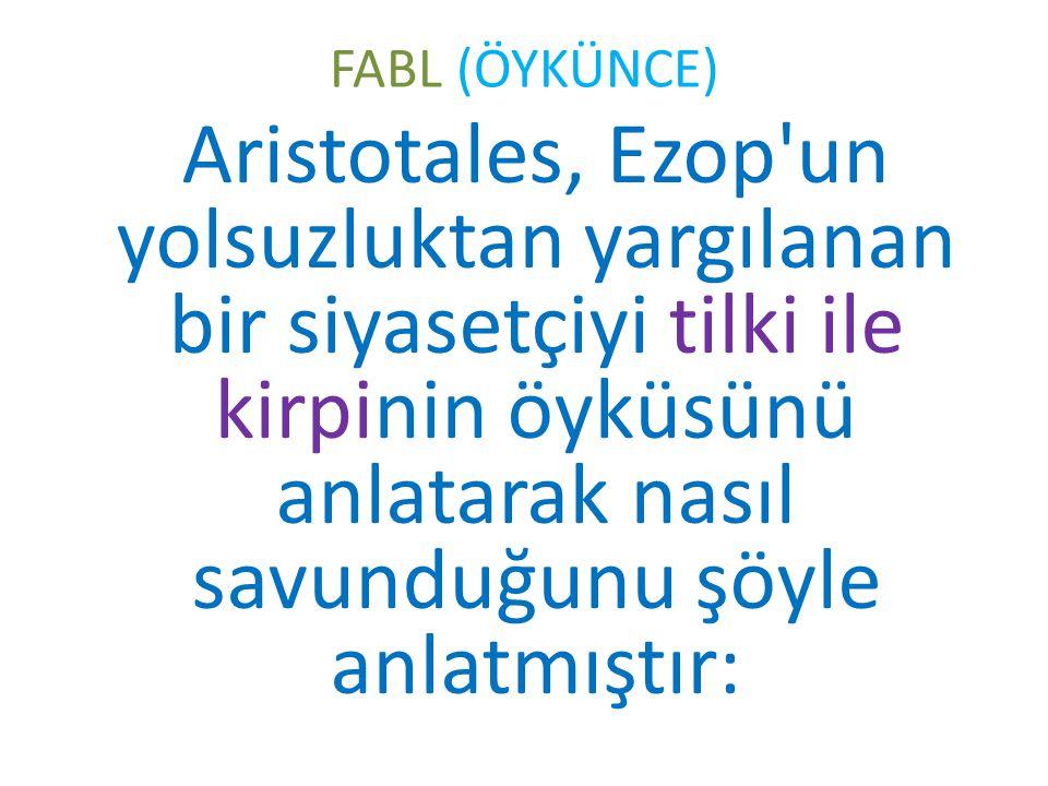 FABL (ÖYKÜNCE) Aristotales, Ezop'un yolsuzluktan yargılanan bir siyasetçiyi tilki ile kirpinin öyküsünü anlatarak nasıl savunduğunu şöyle anlatmıştır: