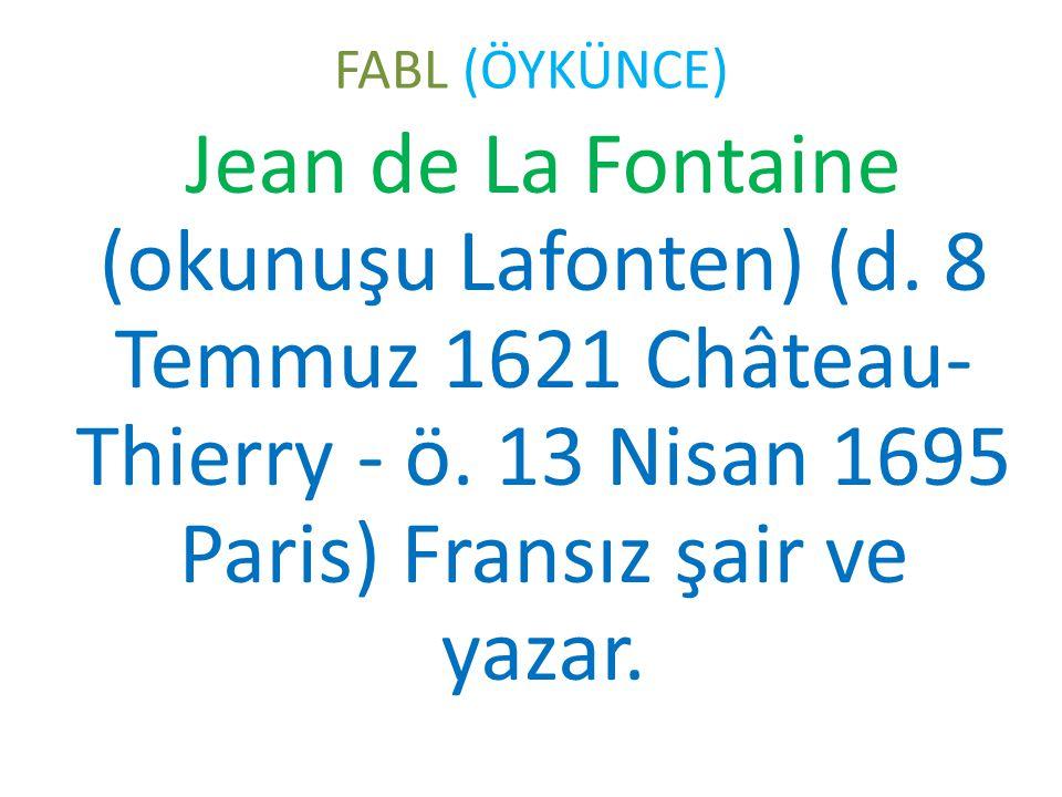 FABL (ÖYKÜNCE) Jean de La Fontaine (okunuşu Lafonten) (d. 8 Temmuz 1621 Château- Thierry - ö. 13 Nisan 1695 Paris) Fransız şair ve yazar.