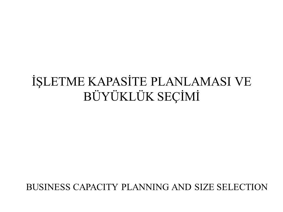İŞLETME KAPASİTE PLANLAMASI VE BÜYÜKLÜK SEÇİMİ (A) - Kapasite Planlaması ve Önemi Kuruluş yeri belirlenen bir üretim biriminin üretim miktarı açısından hangi büyüklükte veya kapasitede olması gerektiği işletme literatüründe kapasite planlaması konusuna girer.