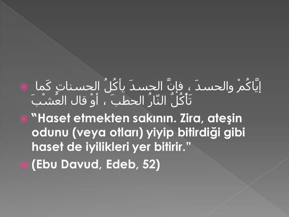  إيَّاكُمْ والحسدَ ، فإنَّ الحسدَ يأكُلُ الحسناتِ كَما تَأْكُلُ النًارُ الحطبَ ، أوْ قال العُشْبَ  Haset etmekten sakının.