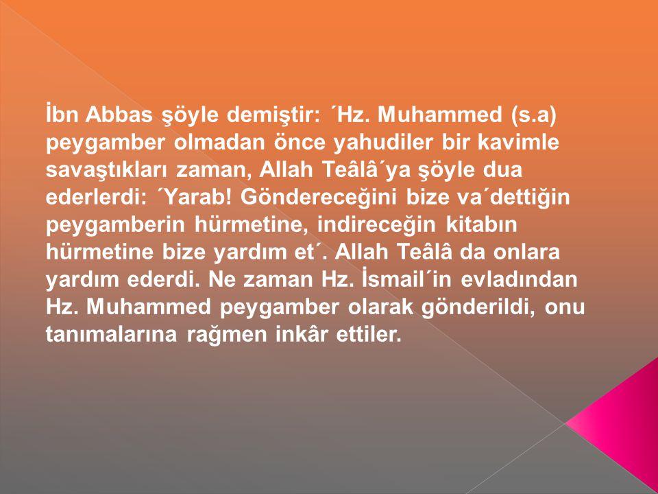 İbn Abbas şöyle demiştir: ´Hz. Muhammed (s.a) peygamber olmadan önce yahudiler bir kavimle savaştıkları zaman, Allah Teâlâ´ya şöyle dua ederlerdi: ´Ya