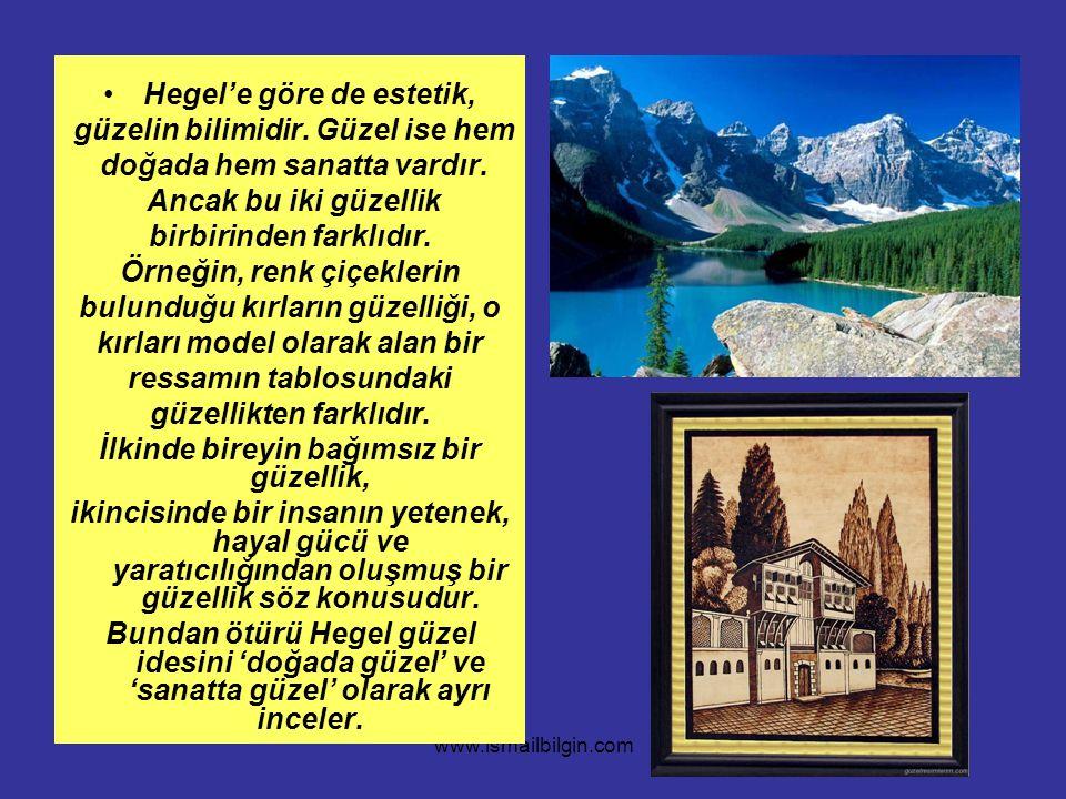 www.ismailbilgin.com Hegel'e göre de estetik, güzelin bilimidir. Güzel ise hem doğada hem sanatta vardır. Ancak bu iki güzellik birbirinden farklıdır.