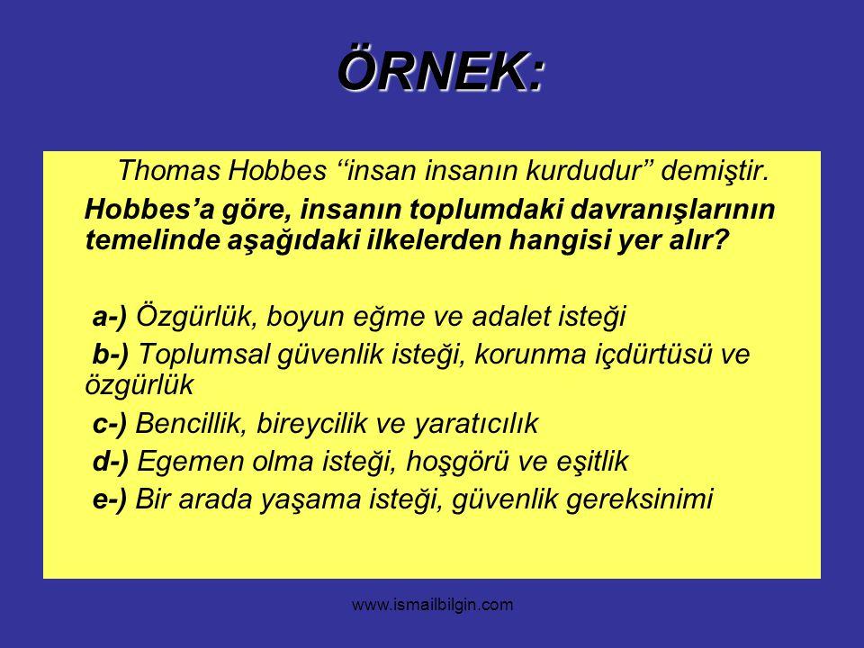 www.ismailbilgin.com ÖRNEK: ÖRNEK: Thomas Hobbes ''insan insanın kurdudur'' demiştir. Hobbes'a göre, insanın toplumdaki davranışlarının temelinde aşağ