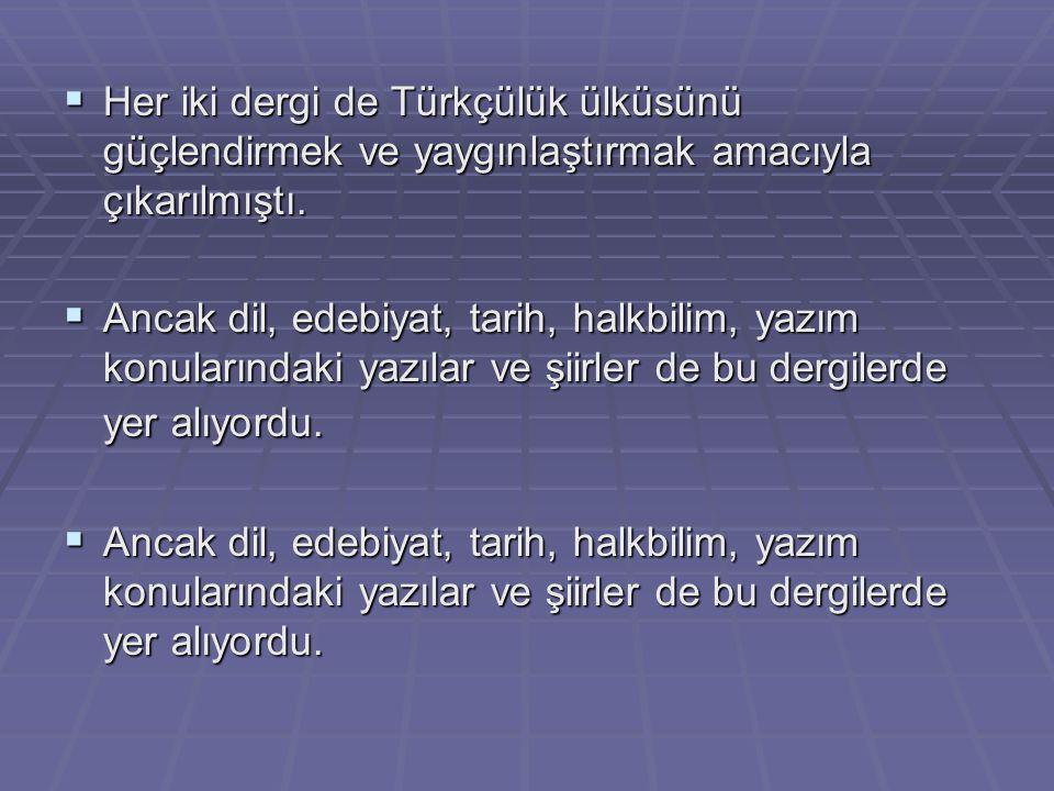  Her iki dergi de Türkçülük ülküsünü güçlendirmek ve yaygınlaştırmak amacıyla çıkarılmıştı.  Ancak dil, edebiyat, tarih, halkbilim, yazım konularınd