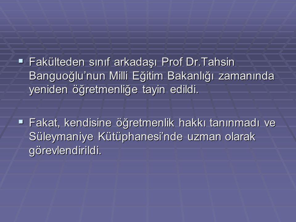  Fakülteden sınıf arkadaşı Prof Dr.Tahsin Banguoğlu'nun Milli Eğitim Bakanlığı zamanında yeniden öğretmenliğe tayin edildi.  Fakat, kendisine öğretm