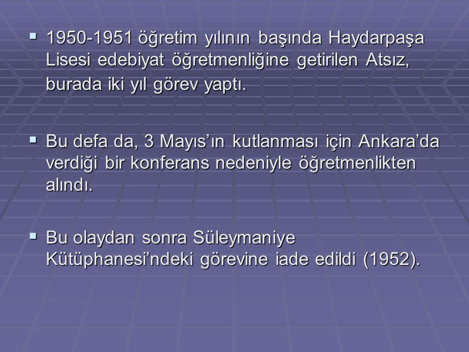  1950-1951 öğretim yılının başında Haydarpaşa Lisesi edebiyat öğretmenliğine getirilen Atsız, burada iki yıl görev yaptı.  Bu defa da, 3 Mayıs'ın ku
