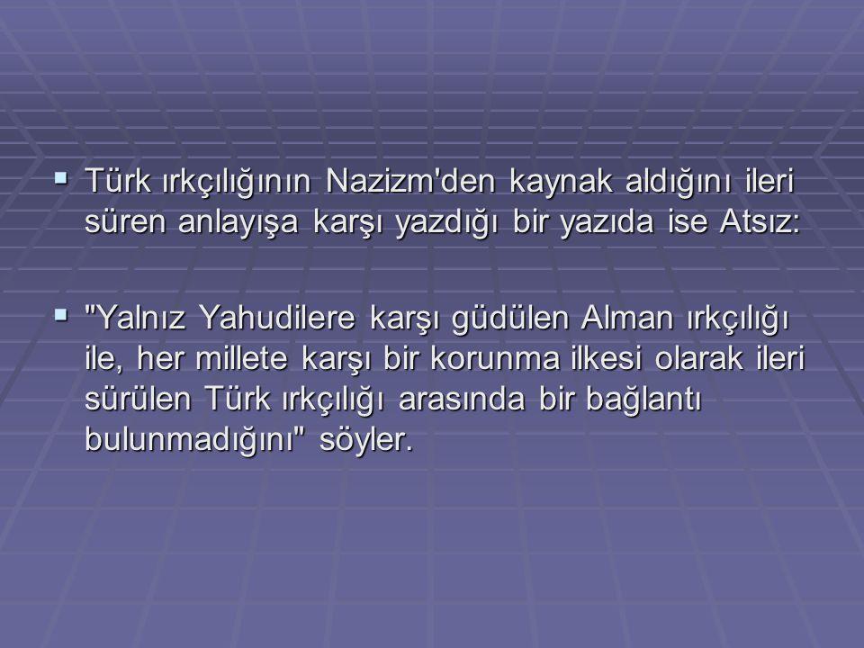  Türk ırkçılığının Nazizm'den kaynak aldığını ileri süren anlayışa karşı yazdığı bir yazıda ise Atsız: 