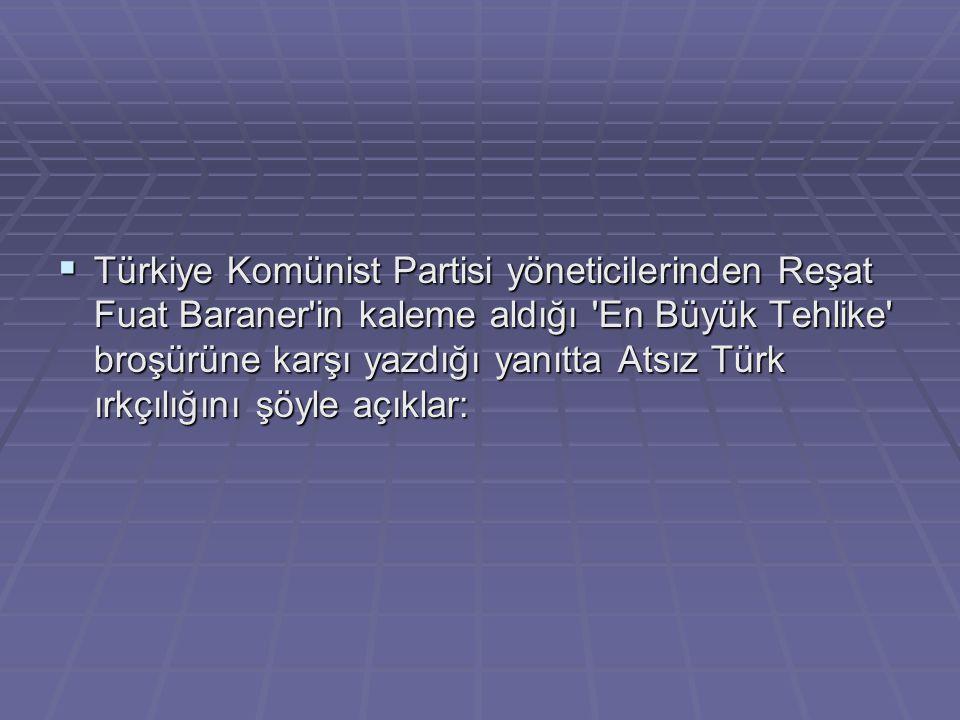  Türkiye Komünist Partisi yöneticilerinden Reşat Fuat Baraner'in kaleme aldığı 'En Büyük Tehlike' broşürüne karşı yazdığı yanıtta Atsız Türk ırkçılığ