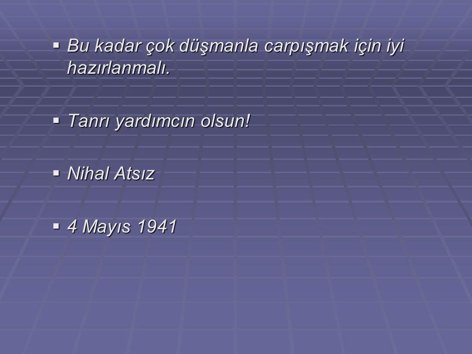  Bu kadar çok düşmanla carpışmak için iyi hazırlanmalı.  Tanrı yardımcın olsun!  Nihal Atsız  4 Mayıs 1941