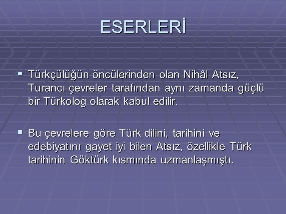 ESERLERİ  Türkçülüğün öncülerinden olan Nihâl Atsız, Turancı çevreler tarafından aynı zamanda güçlü bir Türkolog olarak kabul edilir.  Bu çevrelere