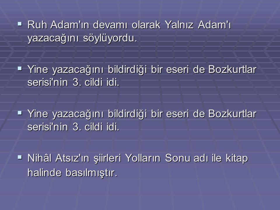  Ruh Adam'ın devamı olarak Yalnız Adam'ı yazacağını söylüyordu.  Yine yazacağını bildirdiği bir eseri de Bozkurtlar serisi'nin 3. cildi idi.  Nihâl