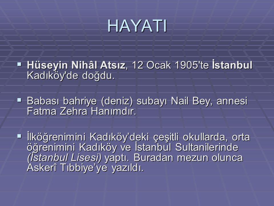 HAYATI  Hüseyin Nihâl Atsız, 12 Ocak 1905'te İstanbul Kadıköy'de doğdu.  Babası bahriye (deniz) subayı Nail Bey, annesi Fatma Zehra Hanımdır.  İlkö