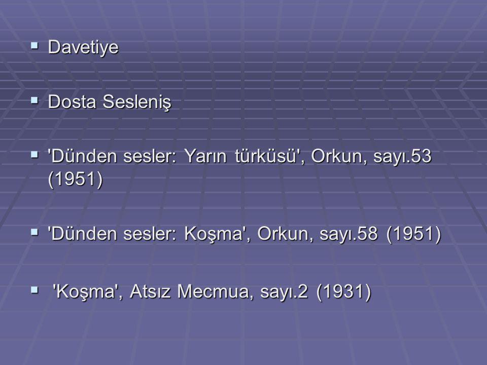  Davetiye  Dosta Sesleniş  'Dünden sesler: Yarın türküsü', Orkun, sayı.53 (1951)  'Dünden sesler: Koşma', Orkun, sayı.58 (1951)  'Koşma', Atsız M