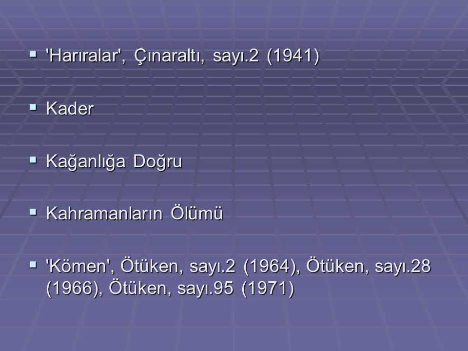  'Harıralar', Çınaraltı, sayı.2 (1941)  Kader  Kağanlığa Doğru  Kahramanların Ölümü  'Kömen', Ötüken, sayı.2 (1964), Ötüken, sayı.28 (1966), Ötük