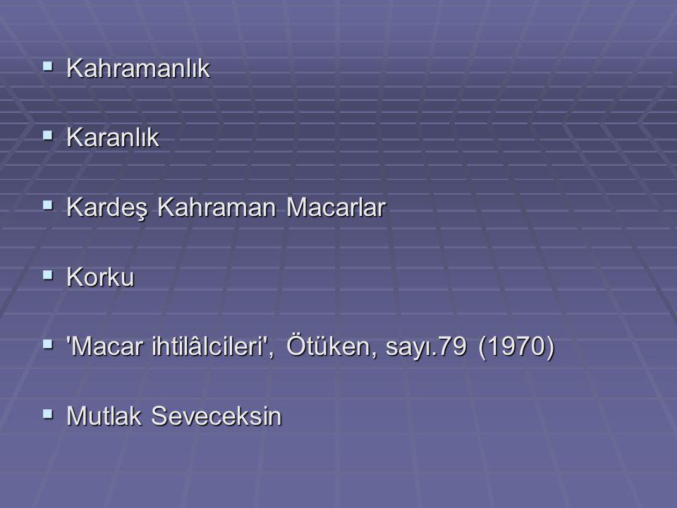  Kahramanlık  Karanlık  Kardeş Kahraman Macarlar  Korku  'Macar ihtilâlcileri', Ötüken, sayı.79 (1970)  Mutlak Seveceksin