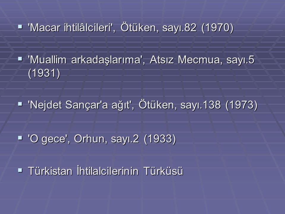  'Macar ihtilâlcileri', Ötüken, sayı.82 (1970)  'Muallim arkadaşlarıma', Atsız Mecmua, sayı.5 (1931)  'Nejdet Sançar'a ağıt', Ötüken, sayı.138 (197