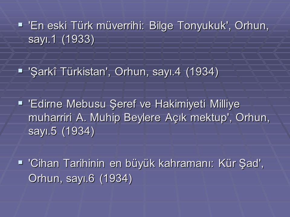  'En eski Türk müverrihi: Bilge Tonyukuk', Orhun, sayı.1 (1933)  'Şarkî Türkistan', Orhun, sayı.4 (1934)  'Edirne Mebusu Şeref ve Hakimiyeti Milliy
