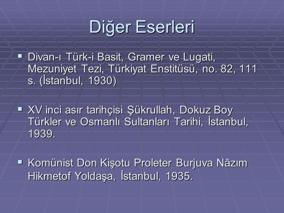 Diğer Eserleri  Divan-ı Türk-i Basit, Gramer ve Lugati, Mezuniyet Tezi, Türkiyat Enstitüsü, no. 82, 111 s. (İstanbul, 1930)  XV inci asır tarihçisi