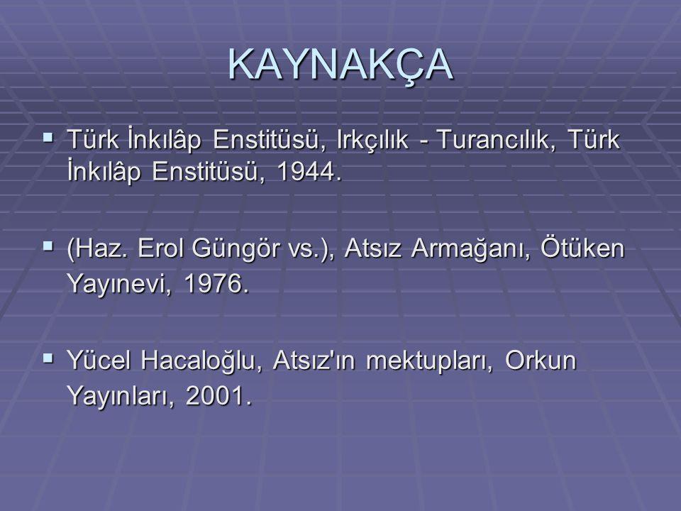 KAYNAKÇA  Türk İnkılâp Enstitüsü, Irkçılık - Turancılık, Türk İnkılâp Enstitüsü, 1944.  (Haz. Erol Güngör vs.), Atsız Armağanı, Ötüken Yayınevi, 197
