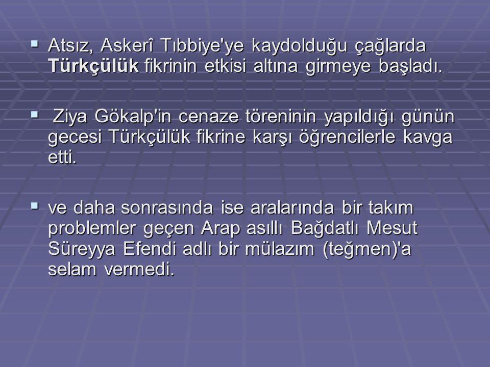  Atsız, Askerî Tıbbiye'ye kaydolduğu çağlarda Türkçülük fikrinin etkisi altına girmeye başladı.  Ziya Gökalp'in cenaze töreninin yapıldığı günün gec