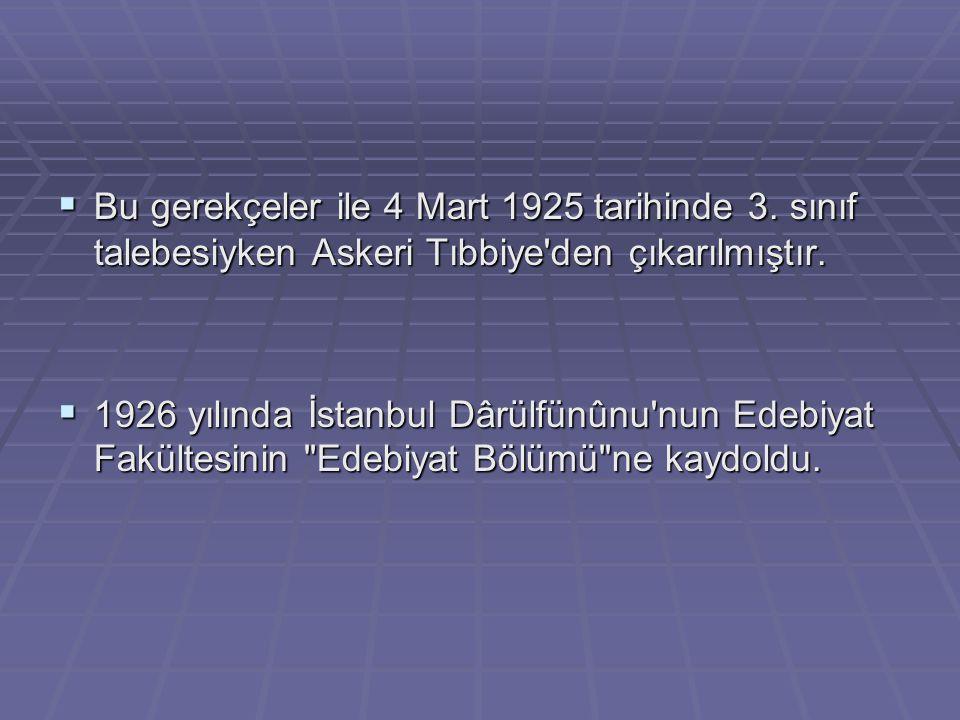  Bu gerekçeler ile 4 Mart 1925 tarihinde 3. sınıf talebesiyken Askeri Tıbbiye'den çıkarılmıştır.  1926 yılında İstanbul Dârülfünûnu'nun Edebiyat Fak