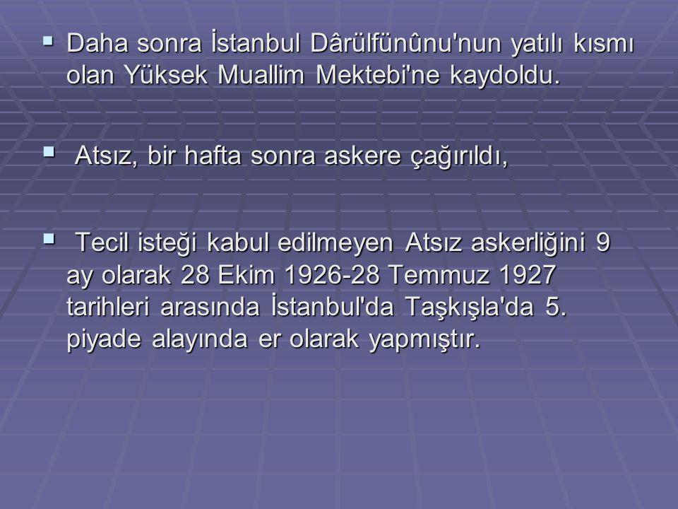  Daha sonra İstanbul Dârülfünûnu'nun yatılı kısmı olan Yüksek Muallim Mektebi'ne kaydoldu.  Atsız, bir hafta sonra askere çağırıldı,  Tecil isteği