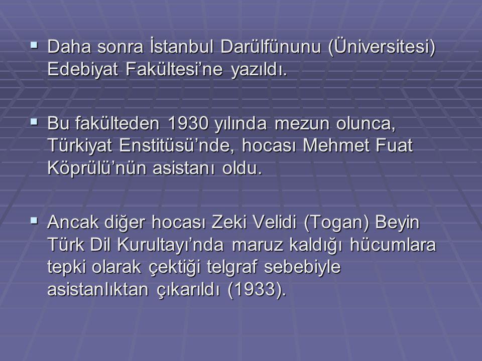  Daha sonra İstanbul Darülfünunu (Üniversitesi) Edebiyat Fakültesi'ne yazıldı.  Bu fakülteden 1930 yılında mezun olunca, Türkiyat Enstitüsü'nde, hoc