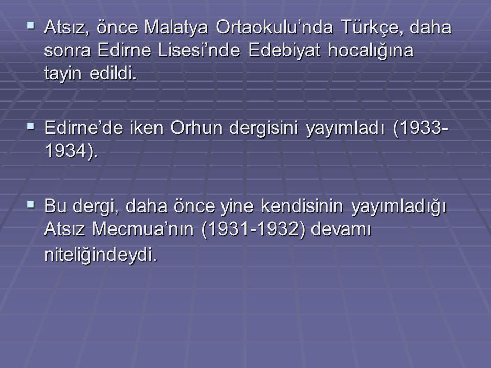  Atsız, önce Malatya Ortaokulu'nda Türkçe, daha sonra Edirne Lisesi'nde Edebiyat hocalığına tayin edildi.  Edirne'de iken Orhun dergisini yayımladı
