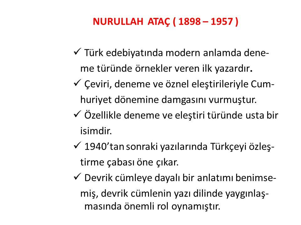 NURULLAH ATAÇ ( 1898 – 1957 ) Türk edebiyatında modern anlamda dene- me türünde örnekler veren ilk yazardır. Çeviri, deneme ve öznel eleştirileriyle C