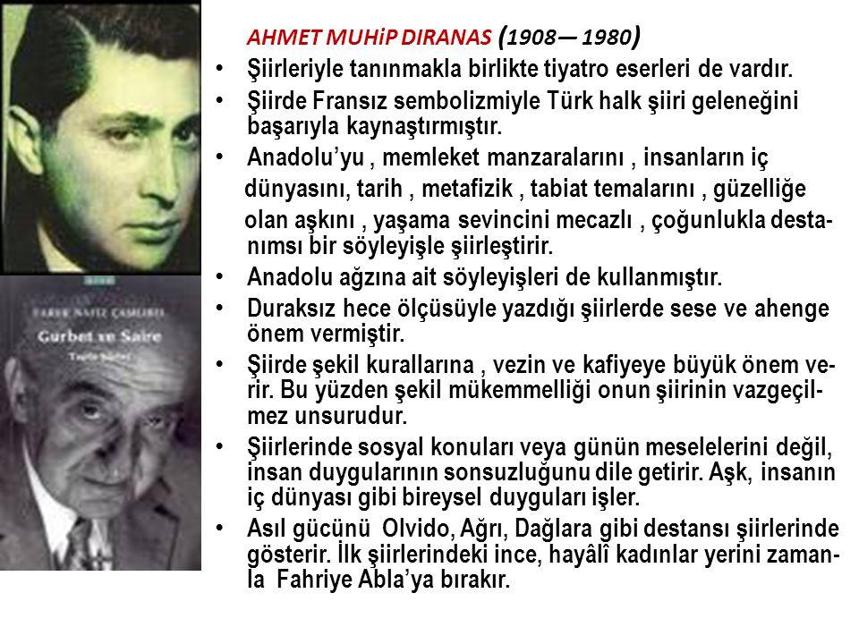 AHMET MUHiP DIRANAS ( 1908— 1980 ) Şiirleriyle tanınmakla birlikte tiyatro eserleri de vardır. Şiirde Fransız sembolizmiyle Türk halk şiiri geleneğini