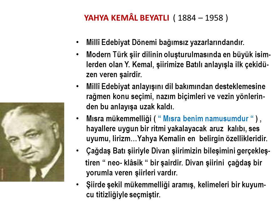 YAHYA KEMÂL BEYATLI ( 1884 – 1958 ) Millî Edebiyat Dönemi bağımsız yazarlarındandır. Modern Türk şiir dilinin oluşturulmasında en büyük isim- lerden o