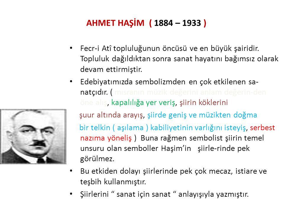 AHMET HAŞİM ( 1884 – 1933 ) Fecr-i Atî topluluğunun öncüsü ve en büyük şairidir. Topluluk dağıldıktan sonra sanat hayatını bağımsız olarak devam ettir