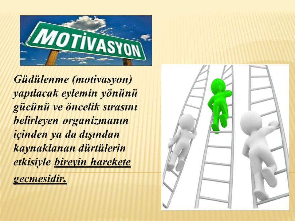 Güdülenme (motivasyon) yapılacak eylemin yönünü gücünü ve öncelik sırasını belirleyen organizmanın içinden ya da dışından kaynaklanan dürtülerin etkis
