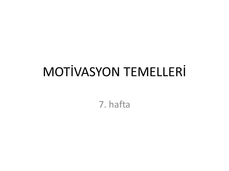 MOTİVASYON TEMELLERİ 7. hafta