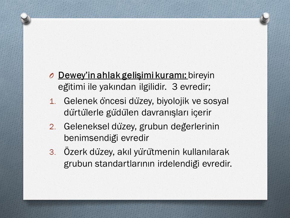 O Dewey'in ahlak gelis ̧ imi kuramı: bireyin eg ̆ itimi ile yakından ilgilidir. 3 evredir; 1. Gelenek o ̈ ncesi du ̈ zey, biyolojik ve sosyal du ̈ rtu