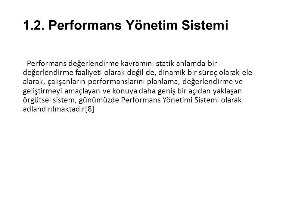 1.2. Performans Yönetim Sistemi Performans değerlendirme kavramını statik anlamda bir değerlendirme faaliyeti olarak değil de, dinamik bir süreç olara