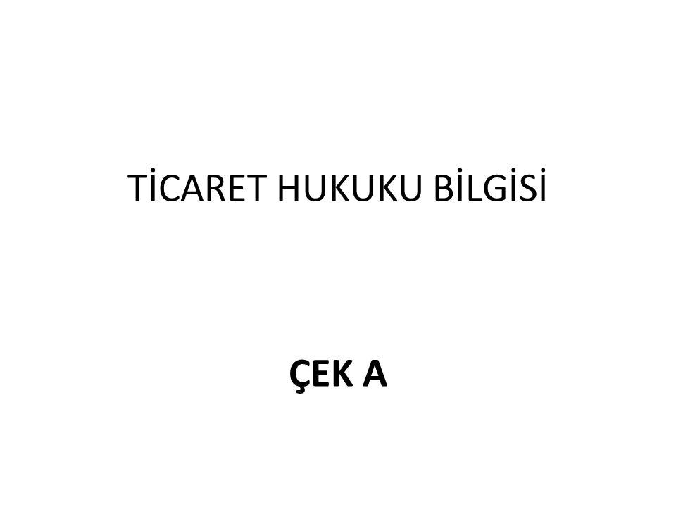 TİCARET HUKUKU BİLGİSİ ÇEK A